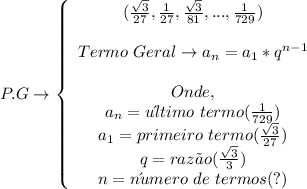 P.G \to   \left\{\begin{array}{ccc}( \frac{ \sqrt{3} }{27}, \frac{1}{27}, \frac{ \sqrt{3} }{81},..., \frac{1}{729})    \\\\ Termo\ Geral\to a_n = a_1*q^{n-1}\\\\Onde,\\a_n = u\´ltimo\ termo( \frac{1}{729} )\\a_1 = primeiro\ termo( \frac{ \sqrt{3} }{27} )\\q = raz\~ao( \frac{ \sqrt{3} }{3}) \\n = n\´umero\ de\ termos(?)\end{array}\right