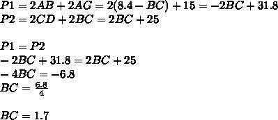 P1=2AB+2AG=2(8.4-BC)+15=-2BC+31.8 \\P2=2CD+2BC=2BC+25 \\\\P1=P2 \\-2BC+31.8=2BC+25 \\-4BC=-6.8 \\BC=\frac{6.8}{4} \\\\BC=1.7