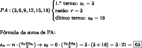 PA: (3,6,9,12,15,18) \begin{cases} \text{1.\º termo: }a_1=3 \\ \text{raz\~ao: }r=3 \\ \text{\'ultimo termo: }a_6= 18\end{cases}\\\\\\ \text{F\'ormula da soma de PA:}\\\\ s_n=n\cdot(\frac{a_1+a_n}2) \Rightarrow s_6=6\cdot(\frac{a_1+a_6}2)=3 \cdot (3+18)=3 \cdot 21=\boxed{63}