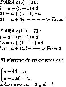 PARA\ a(5)=31:\\ l=a+(n-1)*d\\ 31=a+(5-1)*d\\ 31=a+4d \ ----> Ecua \ 1\\ \\ PARA\ a(11)=73:\\ l=a+(n-1)*d\\ 73=a+(11-1)*d\\ 73=a+10d ---> Ecua\ 2\\ \\ El \ sistema \ de\ ecuaciones\ es:\\ \\ \begin{cases} a+4d=31\\a+10d=73 \end{cases}\\ soluciones: a=3\ y\ d=7\\