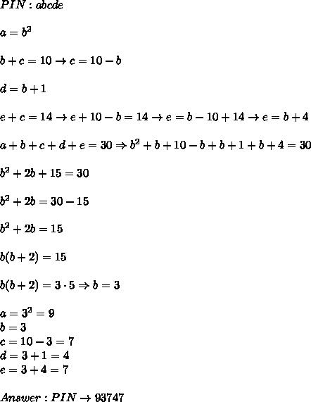 PIN:abcde\\\\a=b^2\\\\b+c=10\to c=10-b\\\\d=b+1\\\\e+c=14\to e+10-b=14\to e=b-10+14\to e=b+4\\\\a+b+c+d+e=30\Rightarrow b^2+b+10-b+b+1+b+4=30\\\\b^2+2b+15=30\\\\b^2+2b=30-15\\\\b^2+2b=15\\\\b(b+2)=15\\\\b(b+2)=3\cdot5\Rightarrow b=3\\\\a=3^2=9\\b=3\\c=10-3=7\\d=3+1=4\\e=3+4=7\\\\Answer:PIN\to93747