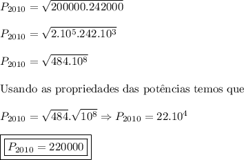 P_{2010}=\sqrt{200000.242000}\\ \\ P_{2010}=\sqrt{2.10^5.242.10^3}\\ \\ P_{2010}=\sqrt{484.10^8}\\ \\ \mathrm{Usando \ as \ propriedades \ das \ pot\^encias \ temos \ que}\\ \\ P_{2010}=\sqrt{484}.\sqrt{10^8}\Rightarrow P_{2010}=22.10^4\\ \\ \boxed{\boxed{P_{2010}=220000}}
