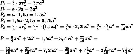 P_1=\frac34\cdot \pi r_1^2=\frac34\pi a^2\\P_2=a\cdot2a=2a^2\\P_3=a\cdot1,5a=1,5a^2\\P_4=1,5a\cdot2,5a=3,75a^2\\P_5=\frac34\cdot\pi r_5^2=\frac34\pi\cdot(1,5a)^2=\frac34\pi\cdot2,25a^2=\frac34\pi\cdot\frac94a^2=\frac{27}{16}\pi a^2\\\\ P=\frac34\pi a^2+2a^2+1,5a^2 + 3,75a^2+\frac{27}{16}\pi a^2=\\\\=\frac{12}{16}\pi a^2+\frac{27}{16}\pi a^2+7,25a^2=\frac{39}{16}\pi a^2+7\frac14a^2=2\frac7{16}\pi a^2+7\frac14a^2