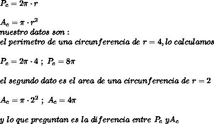 P_c=2\pi\cdot r\\ \\A_c=\pi\cdot r^2\\ nuestro\ datos\ son:\\ el\ perimetro\ de\ una\ circunferencia\ de\ r=4, lo\ calculamos\\ \\P_c=2\pi\cdot4\ ;\ P_c=8\pi\\ \\el\ segundo\ dato\ es\ el\ area\ de\ una\ circunferencia\ de\ r=2\\ \\A_c=\pi\cdot2^2\ ;\ A_c=4\pi\\ \\y\ lo\ que\ preguntan\ es\ la\ diferencia\ entre\ P_c\ y A_c