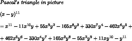 Pascal's\ triangle\ in\ picture\\\\(x-y)^{11}\\\\=x^{11}-11x^{10}y+55x^9y^2-165x^8y^3+330x^7y^4-462x^6y^5+\\\\+462x^5y^6-330x^4y^7+165x^3y^8-55x^2y^9+11xy^{10}-y^{11}
