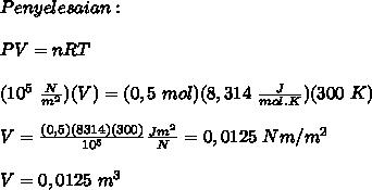 Penyelesaian : \\ \\ PV = nRT \\ \\ (10^5~ \frac{N}{m^2} )(V)=(0,5~mol)(8,314~ \frac{J}{mol.K})(300~K) \\ \\ V = \frac{(0,5)(8314)(300)}{10^5} \frac{Jm^2}{N} =0,0125~Nm/m^2 \\ \\ V=0,0125~m^3