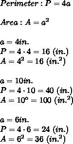 Perimeter:P=4a\\\\Area:A=a^2\\\\a=4in.\\P=4\cdot4=16\ (in.)\\A=4^2=16\ (in.^2)\\\\a=10in.\\P=4\cdot10=40\ (in.)\\A=10^o=100\ (in.^2)\\\\a=6in.\\P=4\cdot6=24\ (in.)\\A=6^2=36\ (in.^2)