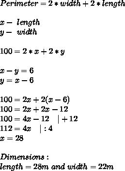 Perimeter=2*width+2*length\\\\x-\ length\\y-\ width\\\\100=2*x+2*y\\\\x-y=6\\y=x-6\\\\100=2x+2(x-6)\\100=2x+2x-12\\100=4x-12\ \ \ |+12\\112=4x\ \ \ |:4\\x=28\\\\Dimensions:\\length=28m\ and\ width=22m