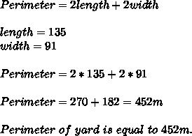 Perimeter=2length+2width\\\\length=135\\width=91\\\\Perimeter=2*135+2*91\\\\Perimeter=270+182=452m\\\\Perimeter\ of\ yard\ is\ equal\ to\ 452m.