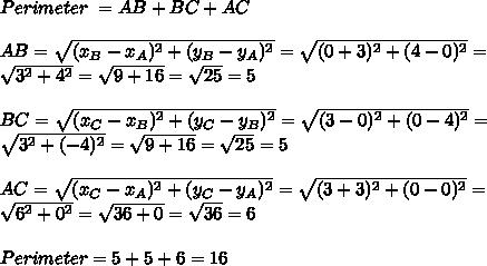 Perimeter\ = AB+BC+AC\\\\AB=\sqrt{(x_B-x_A)^2+(y_B-y_A)^2}=\sqrt{(0+3)^2+(4-0)^2}=\\\sqrt{3^2+4^2}=\sqrt{9+16}=\sqrt{25}=5\\\\BC=\sqrt{(x_C-x_B)^2+(y_C-y_B)^2}=\sqrt{(3-0)^2+(0-4)^2}=\\\sqrt{3^2+(-4)^2}=\sqrt{9+16}=\sqrt{25}=5\\\\\ AC=\sqrt{(x_C-x_A)^2+(y_C-y_A)^2}=\sqrt{(3+3)^2+(0-0)^2}=\\\sqrt{6^2+0^2}=\sqrt{36+0}=\sqrt{36}=6\\\\Perimeter=5+5+6=16