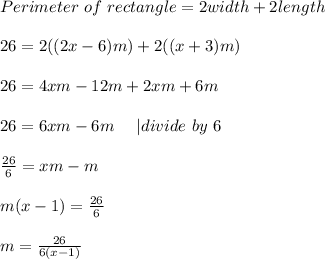 Perimeter\ of\ rectangle=2width+2length\\\\26=2((2x-6)m)+2((x+3)m)\\\\26=4xm-12m+2xm+6m\\\\26=6xm-6m\ \ \ \ |divide\ by\ 6\\\\\frac{26}{6}=xm-m\\\\m(x-1)=\frac{26}{6}\\\\m=\frac{26}{6(x-1)}