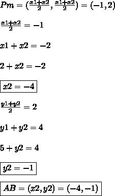 Pm = ( \frac{x1 + x2}{2}, \frac{x1 + x2}{2}) =  (-1,2)\\\\\frac{x1 + x2}{2} = -1\\\\x1 + x2 = -2\\\\2 + x2 = -2\\\\\boxed{x2 = -4}\\\\\frac{y1 + y2}{2} = 2\\\\y1 + y2 = 4\\\\5 + y2 = 4\\\\\boxed{y2 = -1}\\\\\boxed{AB = (x2,y2) = (-4,-1)}