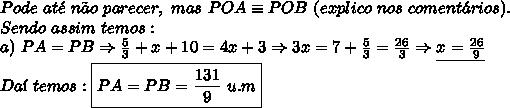 Pode \ at\'{e} \ n\~{a}o \ parecer, \ mas\ POA \equiv POB \ (explico \ nos \ coment\'{a}rios). \\ Sendo \ assim \ temos: \\ a) \ PA = PB \Rightarrow \frac{5}{3} + x + 10 = 4x + 3 \Rightarrow 3x = 7 + \frac{5}{3} = \frac{26}{3} \Rightarrow \underline{x = \frac{26}{9}} \\ Da\'{i} \ temos: \\ \boxed{PA = PB = \frac{131}{9} \ u.m}