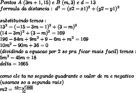 Pontos\ A\ (3m +1,15)\ e\ B\ (m,3)\ e\ d=13\\formula\ da\ distancia:\ d^{2} = (x2-x1)^{2}+(y2-y1)^{2}\\\\substituindo\ temos:\\13^{2} = (-15-3m-1)^{2}+(3-m)^{2}\\(14-3m)^{2}+(3-m)^{2}=169\\196-84m+9m^{2}+9-6m+m^{2}=169\\10m^{2}-90m+36=0\\ (dividindo\ a\ equacao\ por\ 2\ so\ pra\ ficar\ mais\ facil)\ temos:\\5m^{2}-45m+18\\delta=1665\\\\como\ ele\ ta\ no\ segundo\ quadrante\ o\ valor\ de\ m\ e\ negativo\\ (usamos\ so\ a\ segunda\ raiz)\\m2=\frac{45-\sqrt{1665}}{10}
