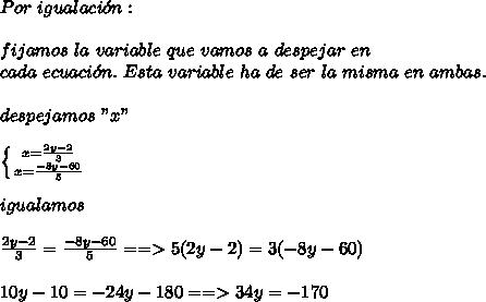 """Por\ igualaci\'on:\\ \\fijamos\ la\ variable\ que\ vamos\ a\ despejar\ en\\ cada\ ecuaci\'on.\ Esta\ variable\ ha\ de\ ser\ la\ misma\ en\ ambas.\\ \\despejamos\ """"x""""\\ \\ \left \{ {{x=\frac{2y-2}{3}} \atop {x=\frac{-8y-60}{5}}} \right.\\ \\igualamos\\ \\ \frac{2y-2}{3}=\frac{-8y-60}{5}==>5(2y-2)=3(-8y-60)\\ \\10y-10=-24y-180==>34y=-170"""