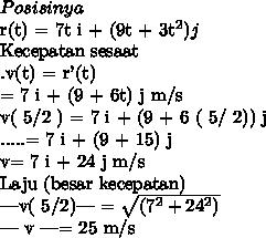 Posisinyar(t) = {7t i + (9t + 3t^2) j} Kecepatan sesaat.v(t) = r'(t)= {7 i + (9 + 6t) j} m/sv( 5/2 ) = {7 i + (9 + 6 ( 5/ 2)) j}.....= {7 i + (9 + 15) j}v= {7 i + 24 j} m/sLaju (besar kecepatan)|v( 5/2)| =  \sqrt{(7^2 + 24^2)}| v |= 25 m/s