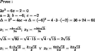 Prove:\\\\3x^2-6x-2=0\\a=3;\ b=-6;\ c=-2\\\Delta=b^2-4ac\to\Delta=(-6)^2-4\cdot3\cdot(-2)=36+24=60\\\\x_1=\frac{-b-\sqrt\Delta}{2a};\ x_2=\frac{-b+\sqrt\Delta}{2a}\\\\\sqrt\Delta=\sqrt{60}=\sqrt{4\cdot15}=\sqrt4\cdot\sqrt{15}=2\sqrt{15}\\\\x_1=\frac{6-2\sqrt{15}}{2\cdot3}=\frac{3-\sqrt{15}}{3}\ \vee\ x_2=\frac{6+2\sqrt{15}}{2\cdot3}=\frac{3+\sqrt{15}}{3}