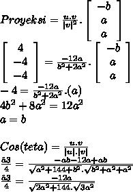 Proyeksi = \frac{u.v}{|v|^2}. \left[\begin{array}{ccc}-b\\a\\a\end{array}\right] \\ \left[\begin{array}{ccc}4\\-4\\-4\end{array}\right] = \frac{-12a}{b^2+2a^2}. \left[\begin{array}{ccc}-b\\a\\a\end{array}\right] \\ -4=\frac{-12a}{b^2+2a^2}.(a)\\ 4b^2+8a^2=12a^2\\ a=b \\ \\ Cos (teta) = \frac{u.v}{|u|.|v|} \\ \frac{√3}{4} = \frac{-ab-12a+ab}{ \sqrt{a^2 +144+b^2} . \sqrt{b^2+a^2+a^2} }\\ \frac{√3}{4} = \frac{-12a}{ \sqrt{2a^2 +144} . \sqrt{3a^2} }\\