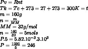 Pv=Rnt\\Tk=Tc+273=27+273=300K=t\\m=160g\\n=\frac{m}{MM}\\MM=32g/mol\\n=\frac{160}{32}=5mols\\P.5=5.82.10^{-3}.3.10^3\\P=\frac{1230}{5}=246