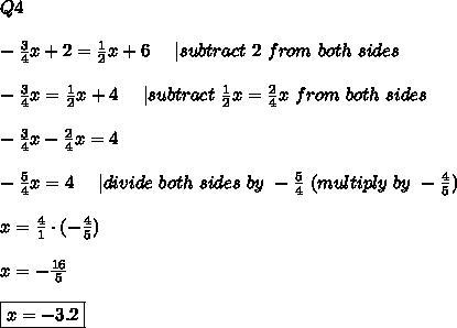 Q4\\\\-\frac{3}{4}x+2=\frac{1}{2}x+6\ \ \ \ |subtract\ 2\ from\ both\ sides\\\\-\frac{3}{4}x=\frac{1}{2}x+4\ \ \ \ |subtract\ \frac{1}{2}x=\frac{2}{4}x\ from\ both\ sides\\\\-\frac{3}{4}x-\frac{2}{4}x=4\\\\-\frac{5}{4}x=4\ \ \ \ |divide\ both\ sides\ by\ -\frac{5}{4}\ (multiply\ by\ -\frac{4}{5})\\\\x=\frac{4}{1}\cdot(-\frac{4}{5})\\\\x=-\frac{16}{5}\\\\\boxed{x=-3.2}