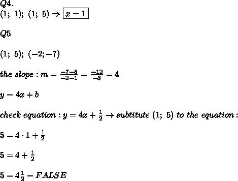 Q4.\\(\underline{1};\ 1);\ (\underline{1};\ 5)\Rightarrow \boxed{x=1}\\\\Q5\\\\(1;\ 5);\ (-2;-7)\\\\the\ slope:m=\frac{-7-5}{-2-1}=\frac{-12}{-3}=4\\\\y=4x+b\\\\check\ equation:y=4x+\frac{1}{2}\to subtitute\ (1;\ 5)\ to\ the\ equation:\\\\5=4\cdot1+\frac{1}{2}\\\\5=4+\frac{1}{2}\\\\5=4\frac{1}{2}-FALSE