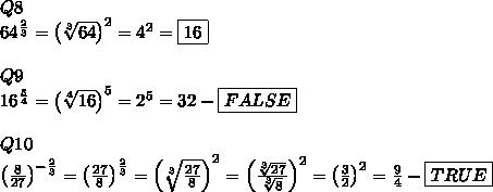 Q8\\64^\frac{2}{3}=\left(\sqrt[3]{64}\right)^2=4^2=\boxed{16}\\\\Q9\\16^\frac{5}{4}=\left(\sqrt[4]{16}\right)^5=2^5=32-\boxed{FALSE}\\\\Q10\\\left(\frac{8}{27}\right)^{-\frac{2}{3}}=\left(\frac{27}{8}\right)^{\frac{2}{3}}=\left(\sqrt[3]{\frac{27}{8}}\right)^2=\left(\frac{\sqrt[3]{27}}{\sqrt[3]8}\right)^2=\left(\frac{3}{2}\right)^2=\frac{9}{4}-\boxed{TRUE}