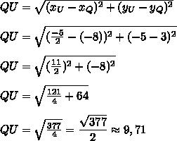 QU=\sqrt{(x_U-x_Q)^2+(y_U-y_Q)^2}\\\\QU=\sqrt{(\frac{-5}{2}-(-8))^2+(-5-3)^2}\\\\QU=\sqrt{(\frac{11}{2})^2+(-8)^2}\\\\QU=\sqrt{\frac{121}{4}+64}\\\\QU=\sqrt{\frac{377}{4}}=\dfrac{\sqrt{377}}{2}\approx 9,71