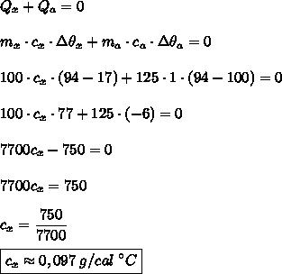 Q_x+Q_a=0\\\\m_x\cdot c_x\cdot\Delta\theta_x+m_a\cdot c_a\cdot\Delta\theta_a=0\\\\100\cdot c_x\cdot(94-17)+125\cdot1\cdot(94-100)=0\\\\100\cdot c_x\cdot77+125\cdot(-6)=0\\\\\7700c_x-750=0\\\\7700c_x=750\\\\c_x=\dfrac{750}{7700}\\\\ \boxed{c_x\approx0,097\;g/cal\;^{\circ}C}