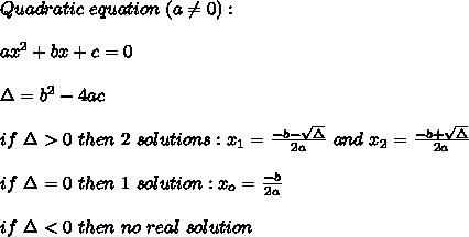 Quadratic\ equation\ (a\neq0):\\\\ax^2+bx+c=0\\\\\Delta=b^2-4ac\\\\if\ \Delta > 0\ then\ 2\ solutions:x_1=\frac{-b-\sqrt\Delta}{2a}\ and\ x_2=\frac{-b+\sqrt\Delta}{2a}\\\\if\ \Delta=0\ then\ 1\ solution:x_o=\frac{-b}{2a}\\\\if\ \Delta < 0\ then\ no\ real\ solution
