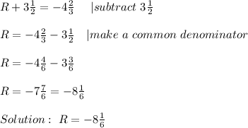 R+3\frac{1}{2}=-4\frac{2}{3}\ \ \ \ | subtract\ 3\frac{1}{2}\\\\R=-4\frac{2}{3}-3\frac{1}{2}\ \ \ | make\ a\ common\ denominator\\\\R=-4\frac{4}{6}-3\frac{3}{6}\\\\R=-7\frac{7}{6}=-8\frac{1}{6}\\\\Solution:\ R=-8\frac{1}{6}