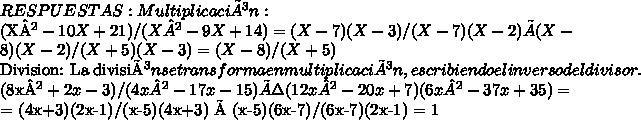 RESPUESTAS:Multiplicación:  (X²-10X+21)/(X²-9X+14) =  (X-7)(X-3)/(X-7)(X-2)  ×  (X-8)(X-2)/(X+5)(X-3)   =  (X-8)/(X+5) Division:  La división se transforma en multiplicación, escribiendo el inverso del divisor.(8x² +2x-3)/  (4x² -17x-15)     ÷    (12x²-20x+7)( 6x²-37x+35) ==  (4x+3)(2x-1)/(x-5)(4x+3)  ×  (x-5)(6x-7)/(6x-7)(2x-1)    =   1