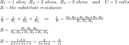 R_1=1\ ohm,\ R_2=2\ ohms,\ R_3=3\ ohms\ \ \ and\ \ \ U=5\ volts\\R-the\ substitute\ resistance\\\\ \frac{1}{R} = \frac{1}{R_1} +\frac{1}{R_2} +\frac{1}{R_3} \ \ \Leftrightarrow\ \ \ \frac{1}{R} =\frac{R_2\cdot R_3+R_1\cdot R_3+R_1\cdot R_2}{R_1\cdot R_2\cdot R_3} \\\\R= \frac{R_1\cdot R_2\cdot R_3}{R_2\cdot R_3+R_1\cdot R_3+R_1\cdot R_2} \\\\R= \frac{1\cdot2\cdot3}{2\cdot3+1\cdot3+1\cdot2} = \frac{6}{6+3+2} = \frac{6}{11} \\\\