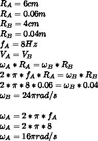 R_A=6cm \\ R_A=0.06m \\ R_B=4cm \\ R_B=0.04m \\ f_A=8Hz \\ V_A=V_B \\ \omega_A*R_A=\omega_B*R_B \\ 2* \pi *f_A*R_A=\omega_B*R_B \\ 2*\pi*8*0.06=\omega_B*0.04 \\ \omega_B=24 \pi rad/s \\  \\ \omega_A=2* \pi *f_A \\ \omega_A=2* \pi *8 \\ \omega_A=16\pi rad/s