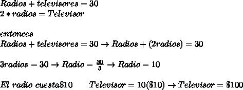 Radios + televisores= 30 \\ 2*radios= Televisor  \\  \\ entonces  \\ Radios + televisores = 30\to Radios +(2radios)= 30 \\  \\ 3 radios= 30\to Radio=  \frac{30}{3} \to Radio= 10 \\  \\ El \ radio \ cuesta \$ 10\qquad Televisor = 10(\$10)\to Televisor= \$ 100