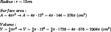 Radius:r=12cm\\\\Surface\ area:\\A=4\pi r^2\to A=4\pi\cdot12^2=4\pi\cdot144=576\pi\ (cm^2)\\\\Volume:\\V=\frac{4}{3}\pi r^3\to V=\frac{4}{3}\pi\cdot12^3=\frac{4}{3}\pi\cdot1728=4\pi\cdot576=2304\pi\ (cm^3)