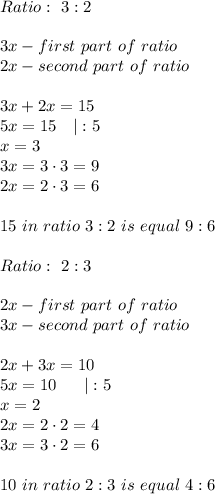 Ratio:\ 3:2\\3x-first\ part\ of\ ratio\2x-second\ part\ of\ ratio\\3x+2x=15\5x=15\ \ \ |:5\x=3\3x=3\cdot3=9\2x=2\cdot3=6\\15\ in\ ratio\ 3:2\ is\ equal\ 9:6\\Ratio:\ 2:3\\2x-first\ part\ of\ ratio\3x-second\ part\ of\ ratio\\2x+3x=10\5x=10\ \ \ \ \ |:5\x=2\2x=2\cdot2=4\3x=3\cdot2=6\\10\ in\ ratio\ 2:3\ is\ equal\ 4:6