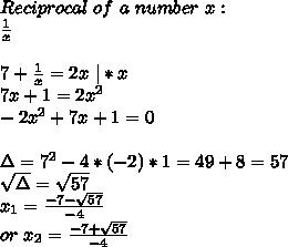 Reciprocal \ of\ a \ number\ x:\\ \frac{1}{x}\\ \\7+\frac{1}{x}=2x\ |*x\\ 7x+1=2x^2\\ -2x^2+7x+1=0\\\\ \Delta=7^2-4*(-2)*1=49+8=57\\ \sqrt{\Delta}=\sqrt{57}\\ x_1=\frac{-7-\sqrt{57}}{-4}\\ or\ x_2=\frac{-7+\sqrt{57}}{-4}