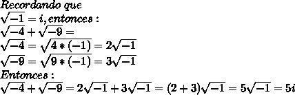 Recordando\ que\\ \sqrt{-1}=i, entonces:\\ \sqrt{-4}+\sqrt{-9}=\\ \sqrt{-4}=\sqrt{4*(-1)}=2\sqrt{-1}\\ \sqrt{-9}= \sqrt{9*(-1)}=3\sqrt{-1}\\ Entonces:\\ \sqrt{-4}+\sqrt{-9}=2\sqrt{-1}+3\sqrt{-1}=(2+3)\sqrt{-1}=5\sqrt{-1}=5i