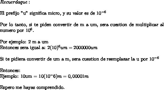 """Recuerda que: \ \El prefijo """"u"""" significa micro, y su valor es de 10^{-6}\ \Por lo tanto, si te piden convertir de m a um, sera cuestion de multiplicar al numero por 10^6.\ \Por ejemplo:  2 m a umEntonces sera igual a: 2(10)^6 um = 2000 000um\ \ Si te pidiera convertir de um a m, sera cuestion de reemplazar la u por 10^{-6}\ \Entonces:Ejemplo: 10um = 10(10^-6)m = 0,00001 m\ \Espero me hayas comprendido."""