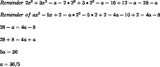Reminder\of\ 2x^3+3x^2-a = 2*2^3+3*2^2-a = 16+12-a =28-a \\ \\ Reminder\ of\ ax^2-5x+2= a*2^2-5*2+2 = 4a-10+2 = 4a- 8\\ \\ 28 - a = 4a - 8 \\ \\ 28+8 = 4a+a \\ \\ 5a = 36 \\ \\ a = 36/5 \\