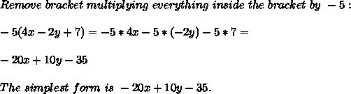 Remove\ bracket\ multiplying\ everything\ inside\ the\ bracket\ by\ -5:\\\\-5(4x-2y+7)=-5*4x-5*(-2y)-5*7=\\\\-20x+10y-35\\\\The\ simplest\ form\ is\ -20x+10y-35.