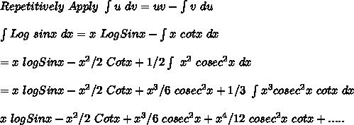 Repetitively\ Apply\ \int{u}\ dv=uv-\int {v}\ du\\\\\int Log\ sinx\ dx=x\ LogSinx-\int {x\ cotx}\ dx\\\\=x\ logSinx-x^2/2\ Cotx+1/2 \int\ x^2\ cosec^2x\ dx\\\\=x\ logSinx-x^2/2\ Cotx+x^3/6\ cosec^2x+1/3\ \int {x^3 cosec^2x\ cotx}\ dx\\\\x\ logSinx-x^2/2\ Cotx+x^3/6\ cosec^2x+x^4/12\ cosec^2x\ cotx+.....
