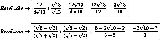 Resolu\c{c}\~ao\to \boxed{\frac{12}{4 \sqrt{13} } * \frac{ \sqrt{13} }{ \sqrt{13} } = \frac{12 \sqrt{13} }{4*13} = \frac{12\sqrt{13} }{52} =  \frac{3 \sqrt{13} }{13}  }\\\\\\Resolu\c{c}\~ao\to\boxed{ \frac{( \sqrt{5}- \sqrt{2} )}{( \sqrt{5} + \sqrt{2} )} * \frac{ (\sqrt{5}- \sqrt{2}) }{ (\sqrt{5}- \sqrt{2}) } = \frac{5-2 \sqrt{10}+2 }{5-2} = \frac{-2 \sqrt{10}+7 }{3}}