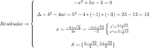 Resolu\c{c}\~ao\to   \left\{\begin{array}{ccc}-x^2+5x-3=0\\\\\Delta = b^2-4ac = 5^2-4*(-1)*(-3) = 25-12 = 13\\\\x =  \frac{-b\pm \sqrt{\Delta} }{2a} =  \frac{-5\pm  \sqrt{13}  }{-2} \left \{ {{x'= \frac{5+\sqrt{13} }{2} } \atop {x''= \frac{5- \sqrt{13} }{2} }}\\\\S=\{ \frac{5- \sqrt{13} }{2},\frac{5+ \sqrt{13} }{2}\}  \right.   \end{array}\right