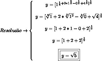 Resoluc{c}aoto   left{begin{array}{ccc}y = 1^{frac{1}{4}+2*1^{frac{2}{3}}-0^{frac{1}{3}}+4^{frac{1}{2}}^{frac{1}{2}}y = sqrt4{1}+2*sqrt3{1^2}-sqrt3{0}+sqrt{4}^{frac{1}{2}}}y = 1+2*1-0+2^{frac{1}{2}}y = 1+2+2^{frac{1}{2}}boxed{boxed{y=sqrt{5}}}end{array}right