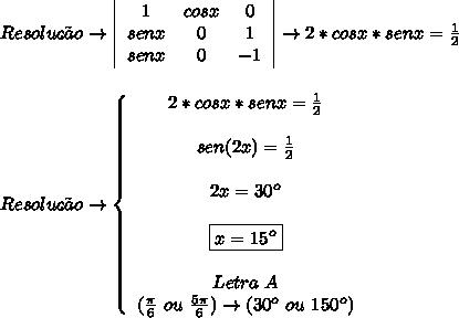 Resolu\c{c}\~ao\to   \left \begin{array}{ccc}1&cosx&0\\senx&0&1\\senx&0&-1 \end{array}\right  \to 2*cosx*senx =  \frac{1}{2} \\\\\\ Resolu\c{c}\~ao\to \left\{\begin{array}{ccc}2*cosx*senx =  \frac{1}{2} \\\\sen(2x) =  \frac{1}{2} \\\\2x =  30^o\\\\\boxed{x =  15^o} \\\\Letra\ A\\( \frac{\pi}{6}\ ou\   \frac{5\pi}{6})\to (30^o\ ou\ 150^o) } \end{array}\right