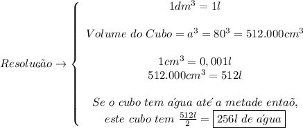 Resolu\c{c}\~ao \to   \left\{\begin{array}{ccc}1dm^3 = 1l\\\\Volume\ do\ Cubo = a^3 = 80^3 = 512.000cm^3\\\\ 1cm^3 = 0,001l\\512.000cm^3 = 512l\\\\Se\ o\ cubo\ tem\ a\´gua\ ate\´\ a\ metade\ enta\~o,\\este\ cubo\ tem\  \frac{512l}{2} = \boxed{256l\ de\ a\´gua}  \end{array}\right