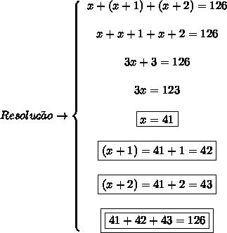 Resolu\c{c}\~ao \to   \left\{\begin{array}{ccc}x+(x+1)+(x+2) = 126\\\\x+x+1+x+2 = 126\\\\3x+3 = 126\\\\3x = 123\\\\\boxed{x =41}\\\\\boxed{(x+1) = 41+1 = 42}\\\\\boxed{(x+2) = 41+2 = 43}\\\\\boxed{\boxed{41+42+43 =126}}  \end{array}\right