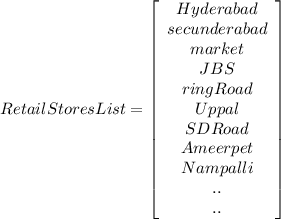 RetailStoresList=   \left[\begin{array}{c}Hyderabad&secunderabad&market\\JBS&ringRoad&Uppal\\SD Road&Ameerpet&Nampalli&..&..\end{array}\right] \\