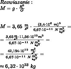 Rozwiazanie:\\M = g \cdot  \frac{R^2}{G} \\\\\\M = 3,65 \   \frac{m}{s^2}  \cdot  \frac{(3,4\cdot10^6 \ m)^2}{6,67 \cdot 10^-^1^1 \ N \frac{m^2}{kg^2} } = \\\\=  \frac{3,65   \frac{m}{s^2} \cdot 11,56\cdot10^1^2 m^2 }{6,67 \cdot 10^-^1^1 \ N \frac{m^2}{kg^2} } = \\\\= \frac{42,194\cdot 10^1^2 \  \frac{m^3}{s^2} }{6,67 \cdot 10^-^1^1 \ N \frac{m^2}{kg^2} } = \\\\\approx 6,32 \cdot 10^2^3 \ kg